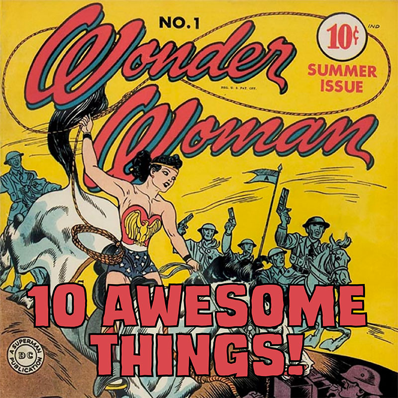 10 Awesome Things – Wonder Woman Tribute Edition!